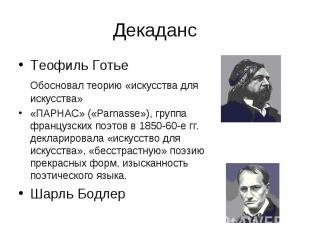 Декаданс Теофиль Готье Обосновал теорию «искусства для искусства» «ПАРНАС» («Par