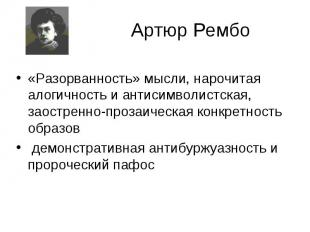 Артюр Рембо «Разорванность» мысли, нарочитая алогичность и антисимволистская, за