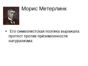 Морис Метерлинк Его символистская поэтика выражала протест против приземленности