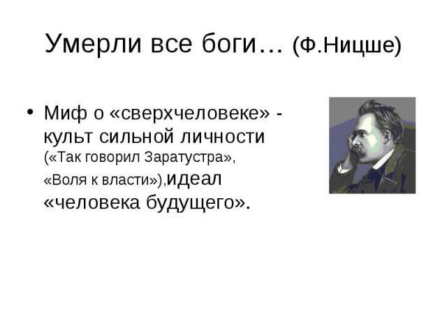 Умерли все боги… (Ф.Ницше) Миф о «сверхчеловеке» - культ сильной личности («Так говорил Заратустра», «Воля к власти»),идеал «человека будущего».