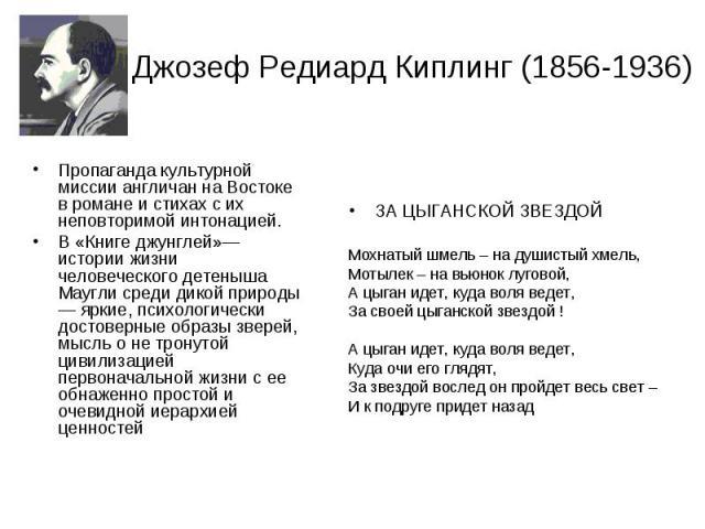 Джозеф Редиард Киплинг (1856-1936) Пропаганда культурной миссии англичан на Востоке в романе и стихах с их неповторимой интонацией. В «Книге джунглей»— истории жизни человеческого детеныша Маугли среди дикой природы — яркие, психологически достоверн…
