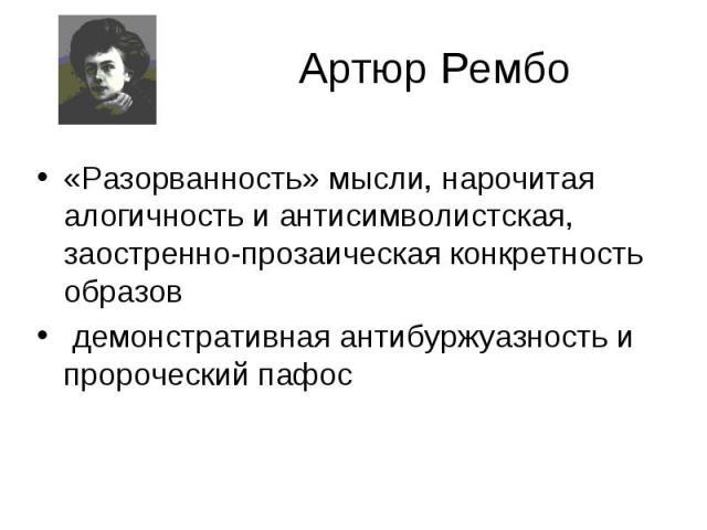 Артюр Рембо «Разорванность» мысли, нарочитая алогичность и антисимволистская, заостренно-прозаическая конкретность образов демонстративная антибуржуазность и пророческий пафос