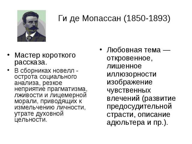 Ги де Мопассан (1850-1893) Мастер короткого рассказа. В сборниках новелл - острота социального анализа, резкое неприятие прагматизма, лживости и лицемерной морали, приводящих к измельчению личности, утрате духовной цельности.