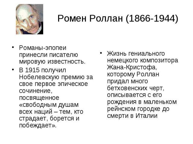 Ромен Роллан (1866-1944) Романы-эпопеи принесли писателю мировую известность. В 1915 получил Нобелевскую премию за свое первое эпическое сочинение, посвященное «свободным душам всех наций – тем, кто страдает, борется и побеждает».