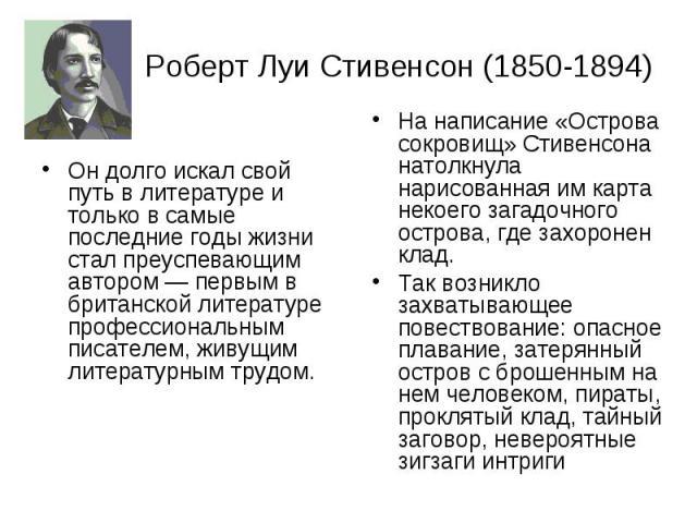 Роберт Луи Стивенсон (1850-1894) Он долго искал свой путь в литературе и только в самые последние годы жизни стал преуспевающим автором — первым в британской литературе профессиональным писателем, живущим литературным трудом.