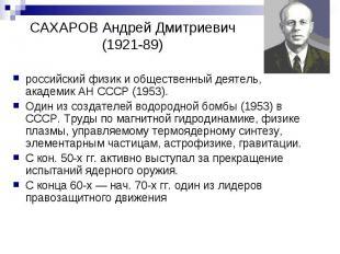 САХАРОВ Андрей Дмитриевич (1921-89) российский физик и общественный деятель, ака