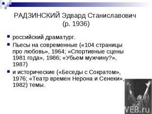РАДЗИНСКИЙ Эдвард Станиславович (р. 1936) российский драматург. Пьесы на совреме