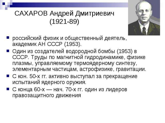 САХАРОВ Андрей Дмитриевич (1921-89) российский физик и общественный деятель, академик АН СССР (1953). Один из создателей водородной бомбы (1953) в СССР. Труды по магнитной гидродинамике, физике плазмы, управляемому термоядерному синтезу, элементарны…
