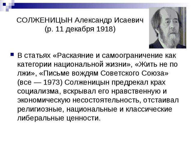 СОЛЖЕНИЦЫН Александр Исаевич (р. 11 декабря 1918) В статьях «Раскаяние и самоограничение как категории национальной жизни», «Жить не по лжи», «Письме вождям Советского Союза» (все — 1973) Солженицын предрекал крах социализма, вскрывал его нравственн…