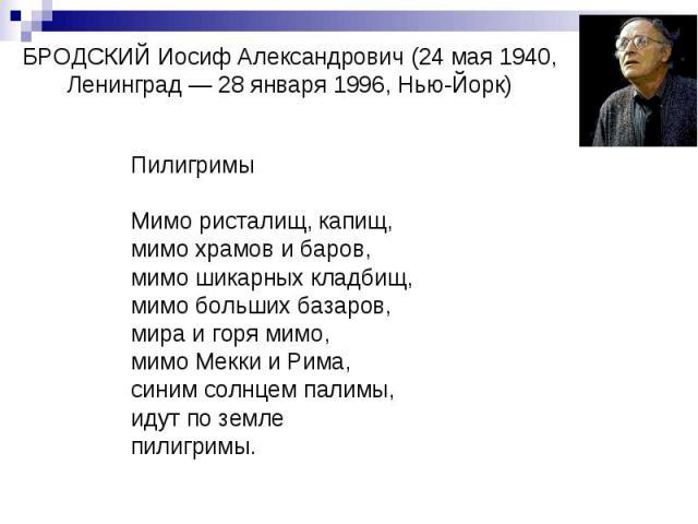 БРОДСКИЙ Иосиф Александрович (24 мая 1940, Ленинград — 28 января 1996, Нью-Йорк) Пилигримы Мимо ристалищ, капищ, мимо храмов и баров, мимо шикарных кладбищ, мимо больших базаров, мира и горя мимо, мимо Мекки и Рима, синим солнцем палимы, идут по зем…