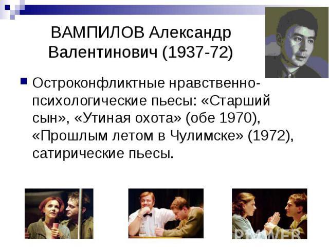 ВАМПИЛОВ Александр Валентинович (1937-72) Остроконфликтные нравственно-психологические пьесы: «Старший сын», «Утиная охота» (обе 1970), «Прошлым летом в Чулимске» (1972), сатирические пьесы.