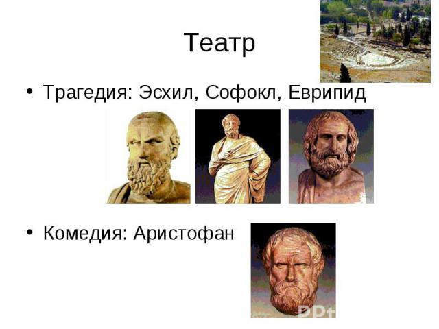 Театр Трагедия: Эсхил, Софокл, Еврипид Комедия: Аристофан