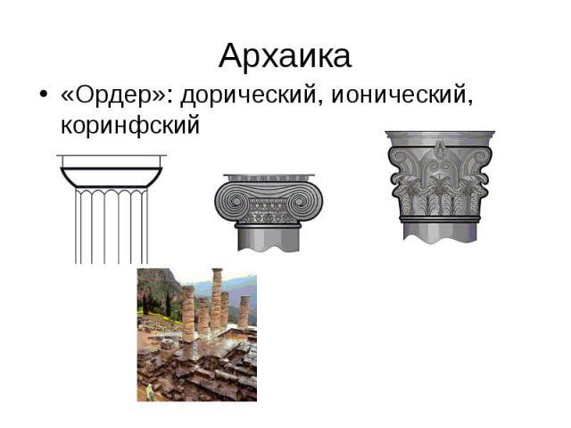 Архаика «Ордер»: дорический, ионический, коринфский