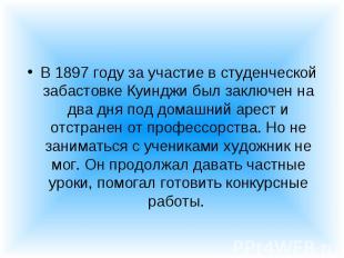 В 1897 году за участие в студенческой забастовке Куинджи был заключен на два дня