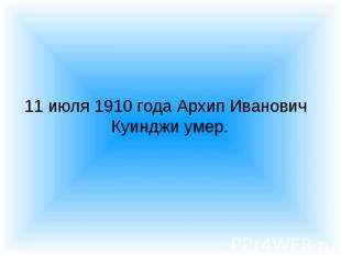 11 июля 1910 года Архип Иванович Куинджи умер. 11 июля 1910 года Архип Иванович