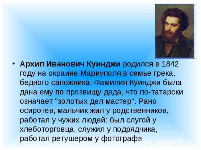 """Архип Иванович Куинджи родился в 1842 году на окраине Мариуполя в семье грека, бедного сапожника. Фамилия Куинджи была дана ему по прозвищу деда, что по-татарски означает """"золотых дел мастер"""". Рано осиротев, мальчик жил у родственников, ра…"""