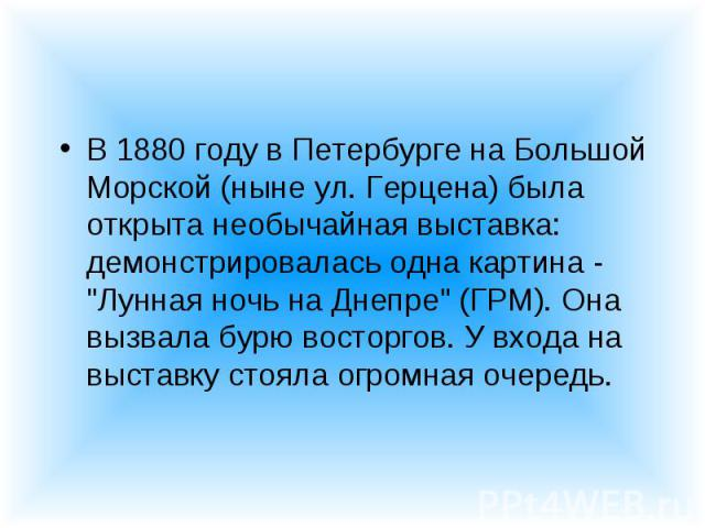 """В 1880 году в Петербурге на Большой Морской (ныне ул. Герцена) была открыта необычайная выставка: демонстрировалась одна картина - """"Лунная ночь на Днепре"""" (ГРМ). Она вызвала бурю восторгов. У входа на выставку стояла огромная очередь. В 18…"""
