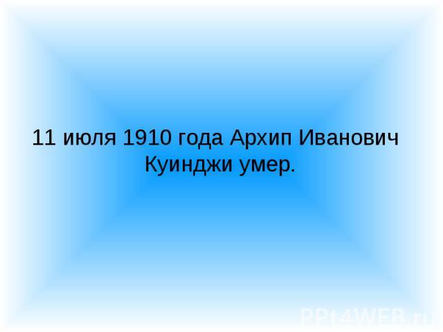 11 июля 1910 года Архип Иванович Куинджи умер. 11 июля 1910 года Архип Иванович Куинджи умер.