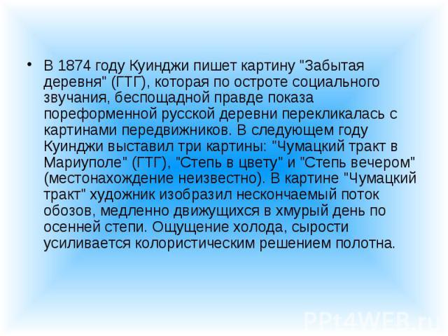 """В 1874 году Куинджи пишет картину """"Забытая деревня"""" (ГТГ), которая по остроте социального звучания, беспощадной правде показа пореформенной русской деревни перекликалась с картинами передвижников. В следующем году Куинджи выставил три карт…"""