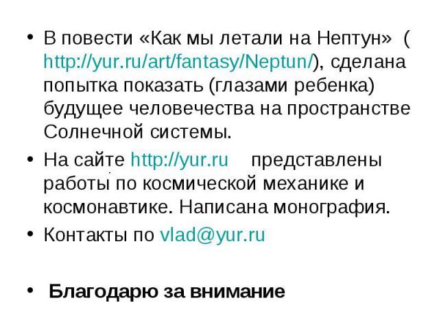 В повести «Как мы летали на Нептун» (http://yur.ru/art/fantasy/Neptun/), сделана попытка показать (глазами ребенка) будущее человечества на пространстве Солнечной системы. В повести «Как мы летали на Нептун» (http://yur.ru/art/fantasy/Neptun/), сдел…