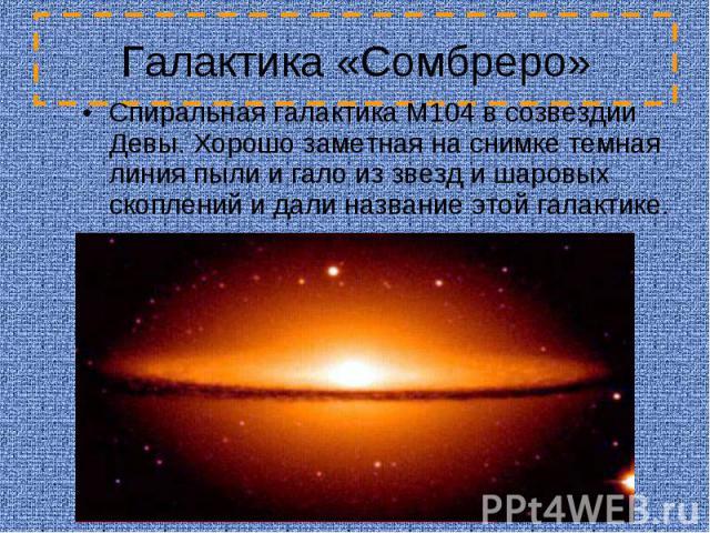 Галактика «Сомбреро» Спиральная галактика M104 в созвездии Девы. Хорошо заметная на снимке темная линия пыли и гало из звезд и шаровых скоплений и дали название этой галактике.