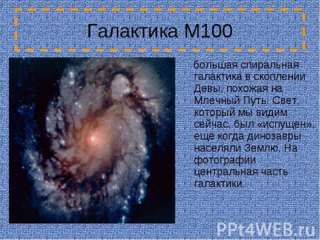Галактика M100 большая спиральная галактика в скоплении Девы, похожая на Млечный Путь. Свет, который мы видим сейчас, был «испущен», еще когда динозавры населяли Землю. На фотографии центральная часть галактики.