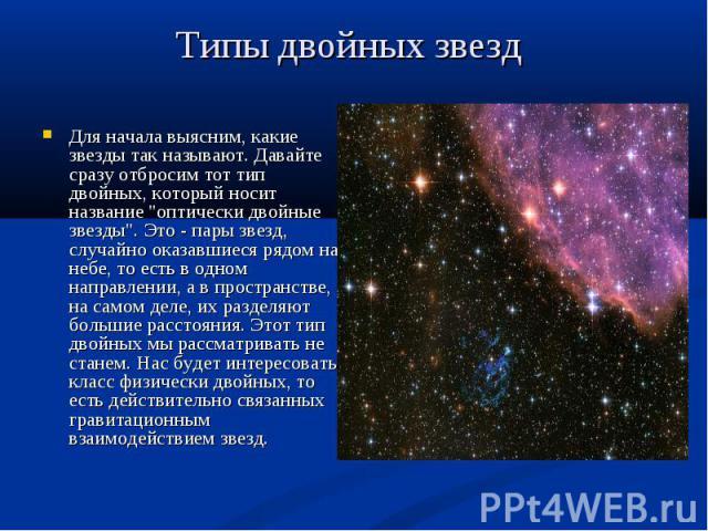 """Для начала выясним, какие звезды так называют. Давайте сразу отбросим тот тип двойных, который носит название """"оптически двойные звезды"""". Это - пары звезд, случайно оказавшиеся рядом на небе, то есть в одном направлении, а в пространстве, …"""