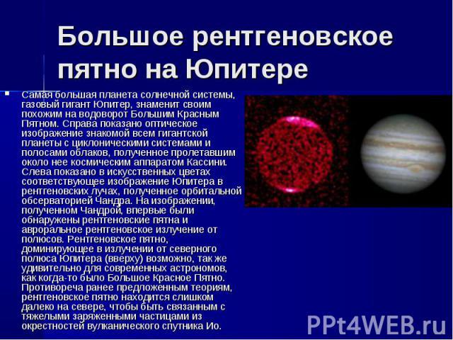 Самая большая планета солнечной системы, газовый гигант Юпитер, знаменит своим похожим на водоворот Большим Красным Пятном. Справа показано оптическое изображение знакомой всем гигантской планеты с циклоническими системами и полосами облаков, получе…