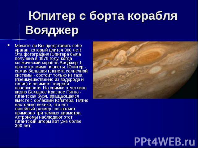 Можете ли Вы представить себе ураган, который длится 300 лет! Эта фотография Юпитера была получена в 1979 году, когда космический корабль Вояджер-1 пролетал мимо планеты. Юпитер - самая большая планета солнечной системы - состоит только из газа (пре…