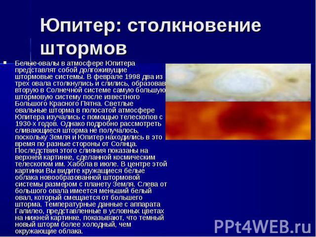 Белые овалы в атмосфере Юпитера представлят собой долгоживущие штормовые системы. В феврале 1998 два из трех овала столкнулись и слились, образовав вторую в Солнечной системе самую большую штормовую систему после известного Большого Красного Пятна. …