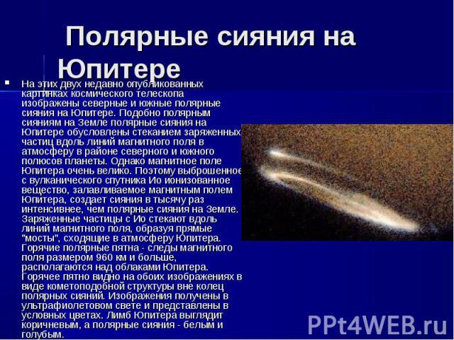 На этих двух недавно опубликованных картинках космического телескопа изображены северные и южные полярные сияния на Юпитере. Подобно полярным сияниям на Земле полярные сияния на Юпитере обусловлены стеканием заряженных частиц вдоль линий магнитного …