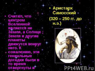 Считал, что центром Вселенной является не Земля, а Солнце ; Земля и другие плане