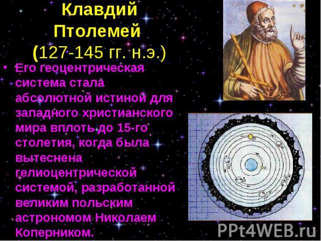 Его геоцентрическая система стала абсолютной истиной для западного христианского мира вплоть до 15-го столетия, когда была вытеснена гелиоцентрической системой, разработанной великим польским астрономом Николаем Коперником. Его геоцентрическая систе…
