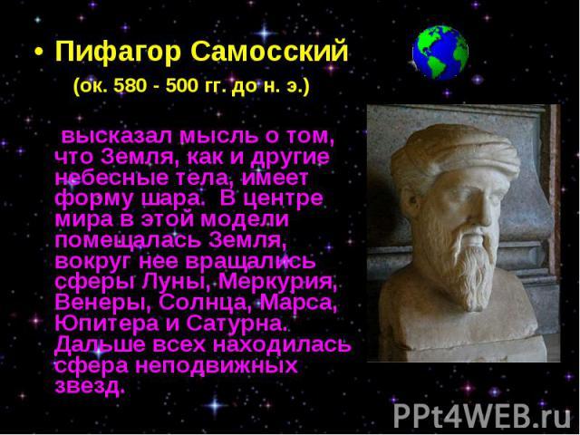 Пифагор Самосский Пифагор Самосский (ок. 580 - 500 гг. до н. э.) высказал мысль о том, что Земля, как и другие небесные тела, имеет форму шара. В центре мира в этой модели помещалась Земля, вокруг нее вращались сферы Луны, Меркурия, Венеры, Солнца, …