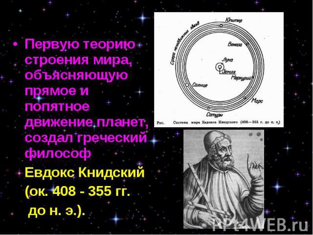 Первую теорию строения мира, объясняющую прямое и попятное движение планет, создал греческий философ Первую теорию строения мира, объясняющую прямое и попятное движение планет, создал греческий философ Евдокс Книдский (ок. 408 - 355 гг. до н. э.).
