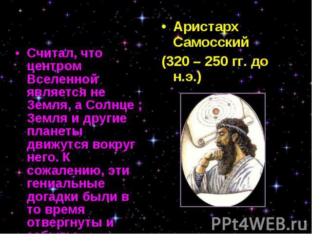 Считал, что центром Вселенной является не Земля, а Солнце ; Земля и другие планеты движутся вокруг него. К сожалению, эти гениальные догадки были в то время отвергнуты и забыты. Считал, что центром Вселенной является не Земля, а Солнце ; Земля и дру…