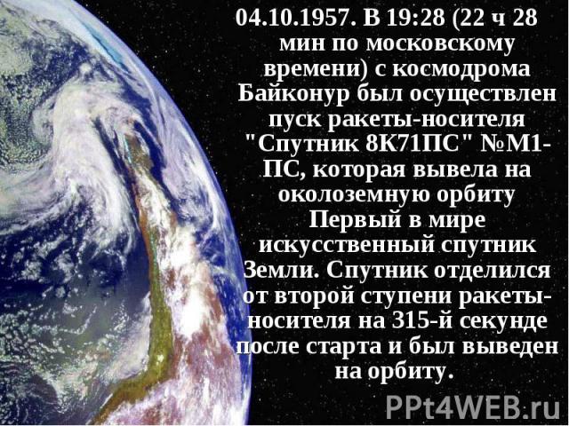 """04.10.1957. В 19:28 (22 ч 28 мин по московскому времени) с космодрома Байконур был осуществлен пуск ракеты-носителя """"Спутник 8К71ПС"""" №М1-ПС, которая вывела на околоземную орбиту Первый в мире искусственный спутник Земли. Спутник отделился …"""