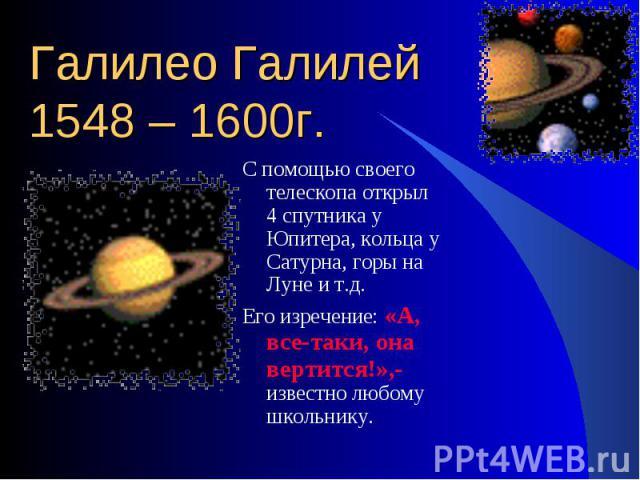 С помощью своего телескопа открыл 4 спутника у Юпитера, кольца у Сатурна, горы на Луне и т.д. С помощью своего телескопа открыл 4 спутника у Юпитера, кольца у Сатурна, горы на Луне и т.д. Его изречение: «А, все-таки, она вертится!»,- известно любому…