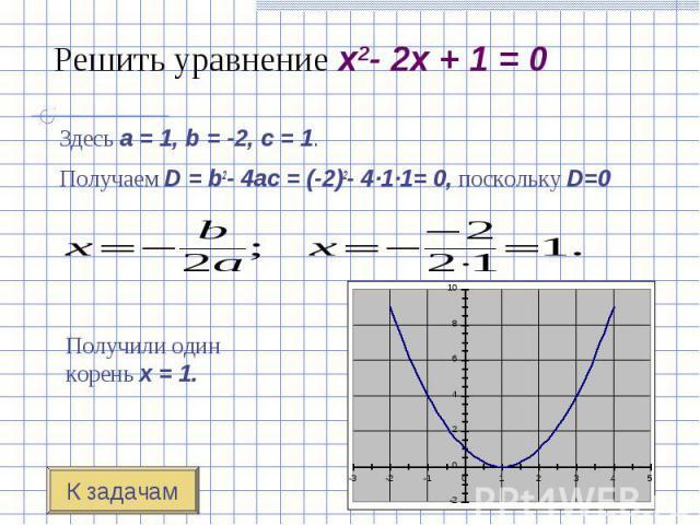 Здесь a=1, b=-2, c=1. Здесь a=1, b=-2, c=1. Получаем D=b2-4ac=(-2)2- 4·1·1= 0, поскольку D=0