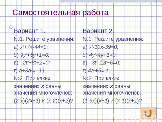 Вариант 1. Вариант 1. №1. Решите уравнения: а) х2+7х-44=0; б) 9у2+6у+1=0; в) –2t2+8t+2=0; г) а+3а2= -11. №2. При каких значениях х равны значения многочленов: (2-х)(2х+1) и (х-2)(х+2)?