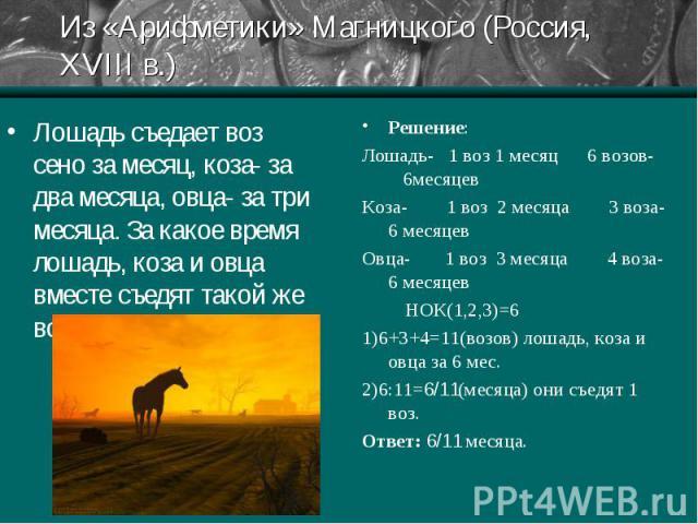 Решение: Решение: Лошадь- 1 воз 1 месяц 6 возов- 6месяцев Коза- 1 воз 2 месяца 3 воза- 6 месяцев Овца- 1 воз 3 месяца 4 воза- 6 месяцев НОК(1,2,3)=6 1)6+3+4=11(возов) лошадь, коза и овца за 6 мес. 2)6:11=6/11(месяца) они съедят 1 воз. Ответ: 6/11 месяца.