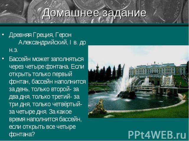 Древняя Греция, Герон Александрийский, I в. до н.э. Древняя Греция, Герон Александрийский, I в. до н.э. Бассейн может заполняться через четыре фонтана. Если открыть только первый фонтан, бассейн наполнится за день, только второй- за два дня, только …