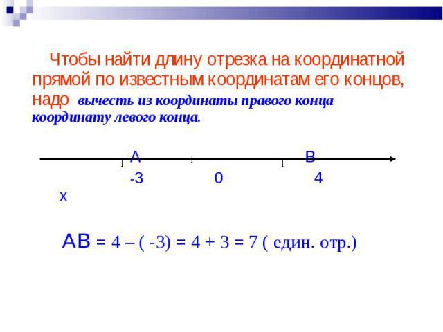 Чтобы найти длину отрезка на координатной прямой по известным координатам его концов, надо вычесть из координаты правого конца координату левого конца. А В -3 0 4 х АВ = 4 – ( -3) = 4 + 3 = 7 ( един. отр.)