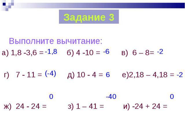 Выполните вычитание: Выполните вычитание: а) 1,8 -3,6 = б) 4 -10 = в) 6 – 8= г) 7 - 11 = д) 10 - 4 = е)2,18 – 4,18 = ж) 24 - 24 = з) 1 – 41 = и) -24 + 24 =