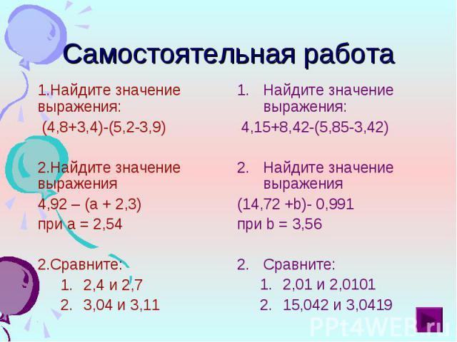 Найдите значение выражения: Найдите значение выражения: (4,8+3,4)-(5,2-3,9) Найдите значение выражения 4,92 – (а + 2,3) при а = 2,54 Сравните: 2,4 и 2,7 3,04 и 3,11