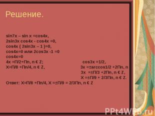 sin7x – sin x =cos4x, 2sin3x cos4x - cos4x =0, сos4x ( 2sin3x – 1 )=0, сos4x=0 и