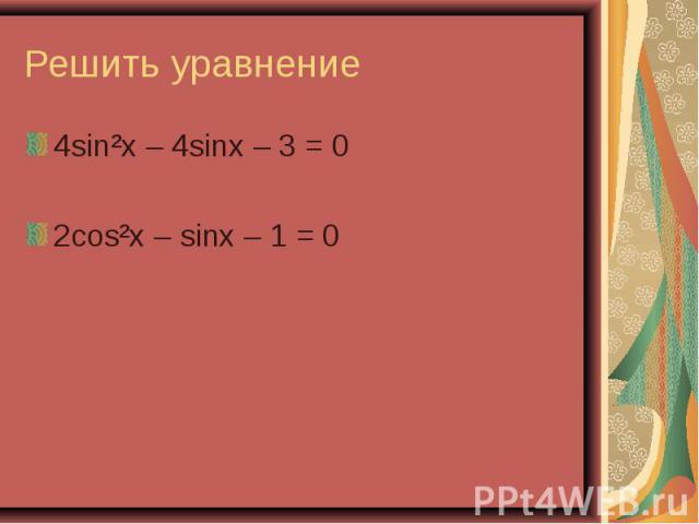 4sin²x – 4sinx – 3 = 0 4sin²x – 4sinx – 3 = 0 2cos²x – sinx – 1 = 0