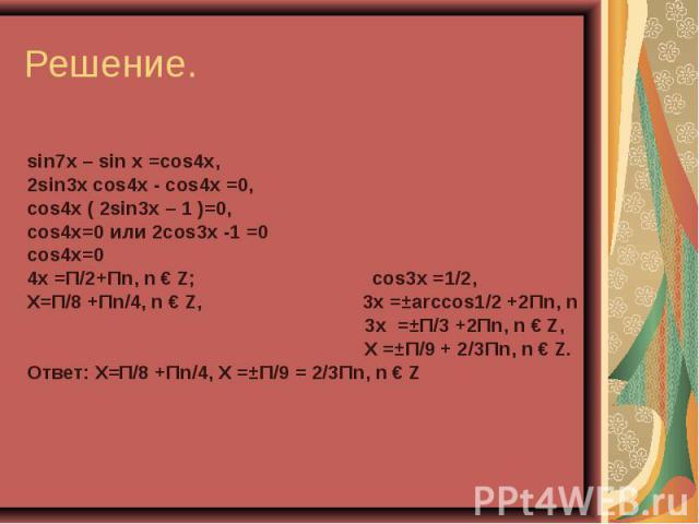 sin7x – sin x =cos4x, 2sin3x cos4x - cos4x =0, сos4x ( 2sin3x – 1 )=0, сos4x=0 или 2cos3x -1 =0 сos4x=0 4x =П/2+Пn, n € Z; cos3x =1/2, X=П/8 +Пn/4, n € Z, 3x =±аrccos1/2 +2Пn, n 3x =±П/3 +2Пn, n € Z, X =±П/9 + 2/3Пn, n € Z. Ответ: X=П/8 +Пn/4, X =±П…