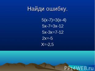 5(x-7)=3(x-4) 5(x-7)=3(x-4) 5x-7=3x-12 5x-3x=7-12 2x=-5 X=-2,5
