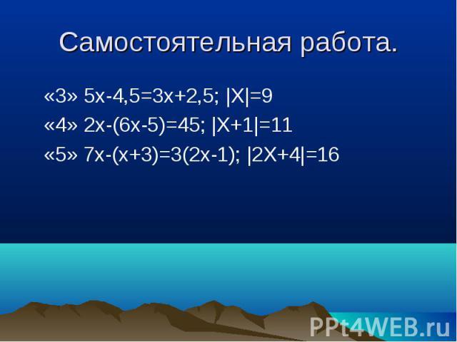 «3» 5x-4,5=3x+2,5; |X|=9 «3» 5x-4,5=3x+2,5; |X|=9 «4» 2x-(6х-5)=45; |X+1|=11 «5» 7х-(х+3)=3(2х-1); |2X+4|=16